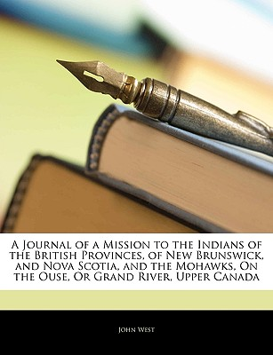 A   Journal of a Mission to the Indians of the British Provinces, of New Brunswick, and Nova Scotia, and the Mohawks, on the Ouse, or Grand River, Upp by West, John, Jr. [Paperback]